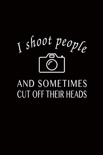 I Shoot People Sometimes Cut Off Their Heads: Fun Quote Photography Journal, Blank Wide Lined No ...